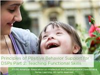 Principles of Positive Behavior Support for DSPs Part 2: Teaching Functional Skills